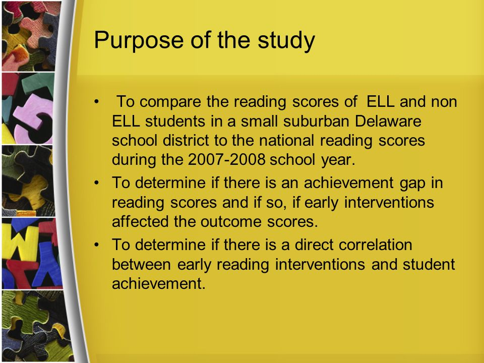 Purpose of the study To compare the reading scores of ELL and non ELL students in a small suburban Delaware school district to the national reading scores during the school year.