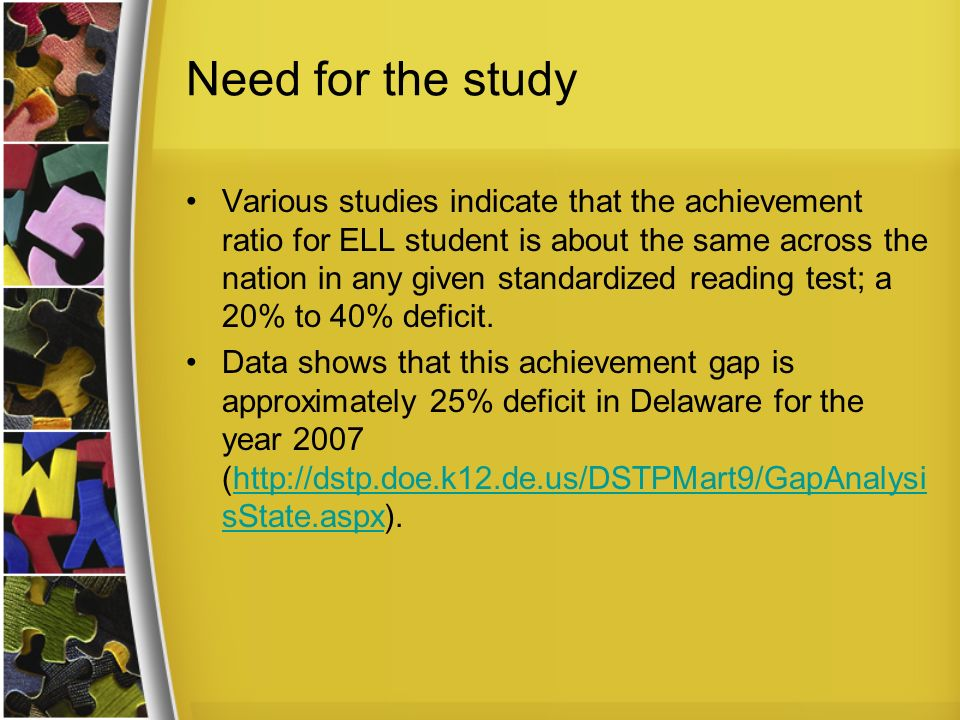 Need for the study Various studies indicate that the achievement ratio for ELL student is about the same across the nation in any given standardized reading test; a 20% to 40% deficit.