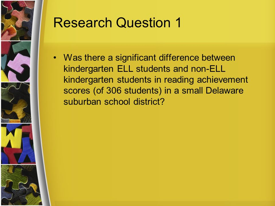 Research Question 1 Was there a significant difference between kindergarten ELL students and non-ELL kindergarten students in reading achievement scores (of 306 students) in a small Delaware suburban school district