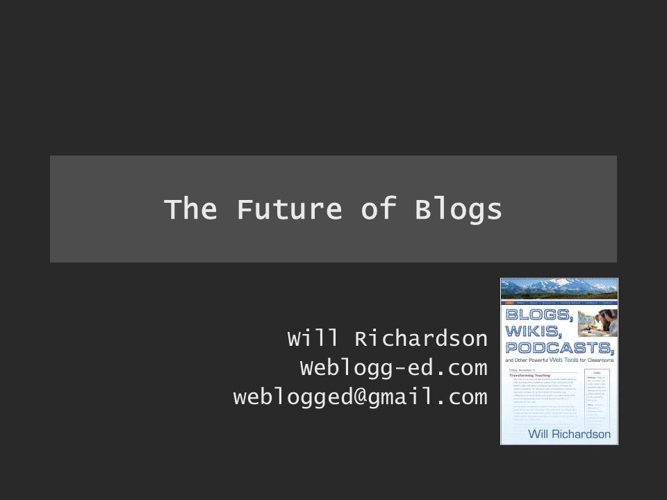 The Future of Blogs Will Richardson Weblogg-ed.com weblogged@gmail.com