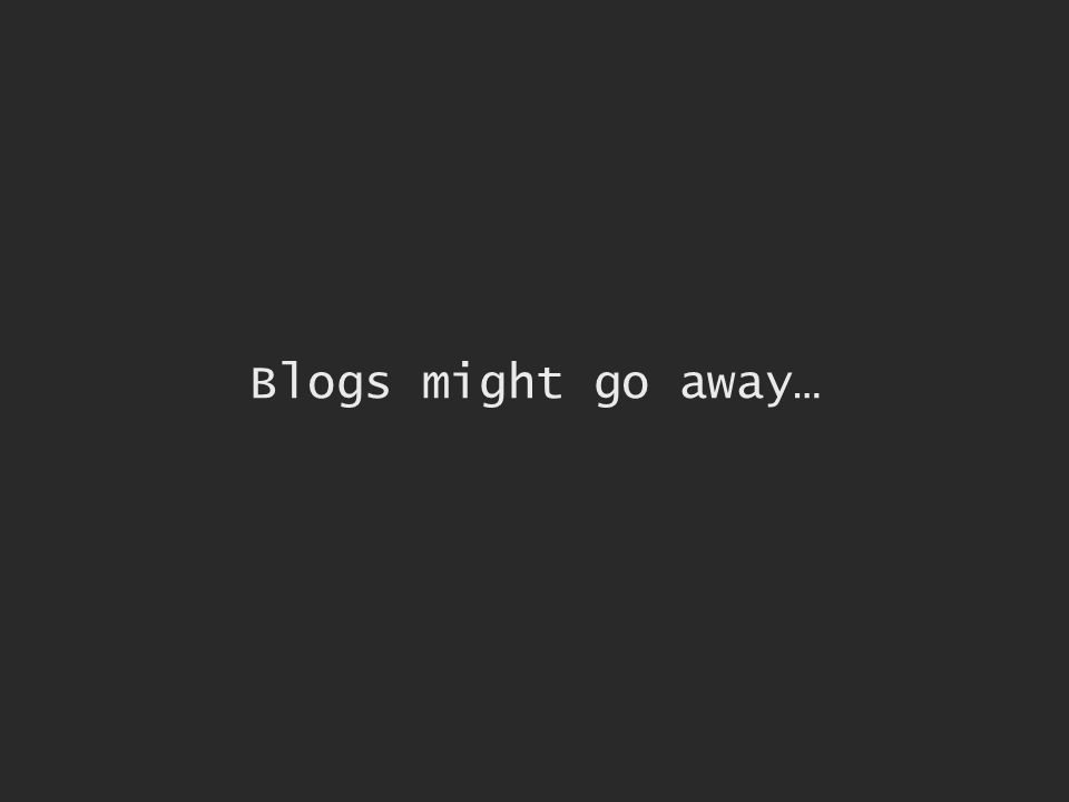 Blogs might go away…