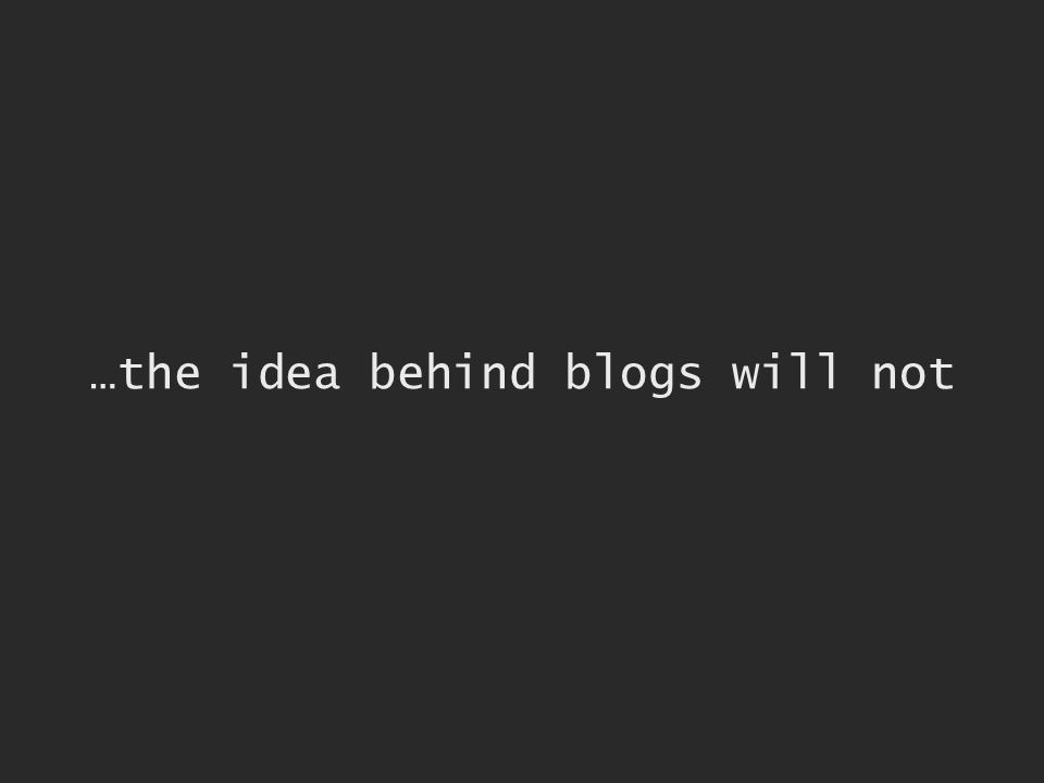 …the idea behind blogs will not