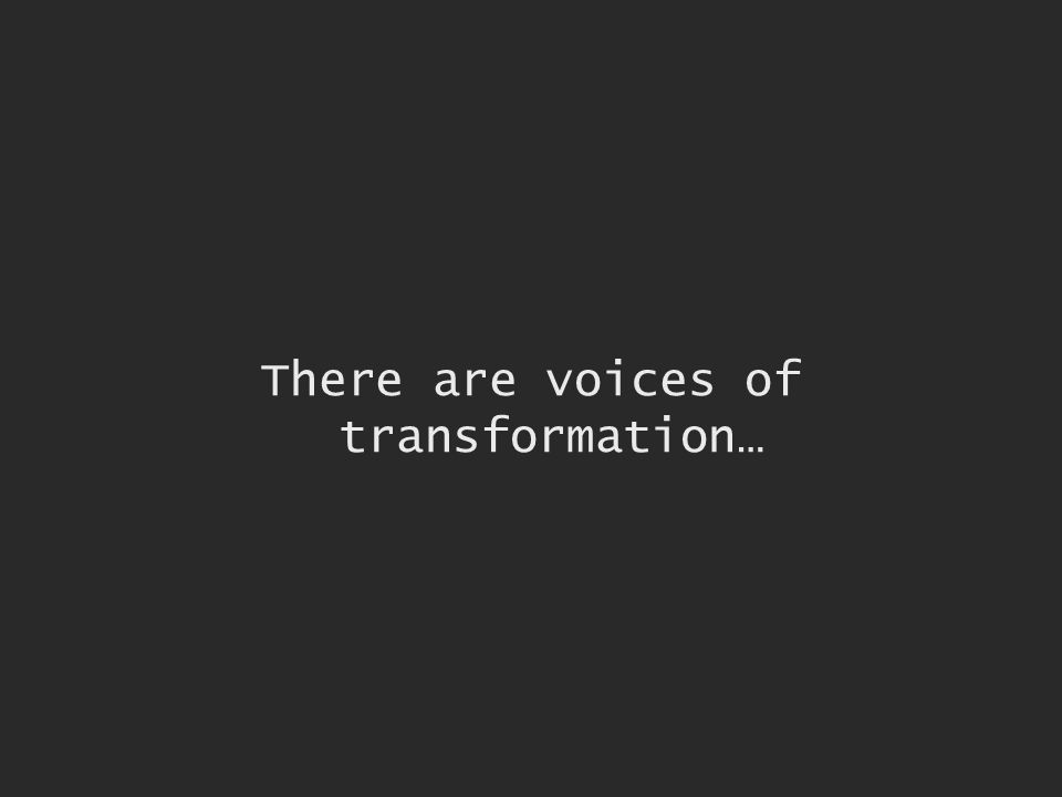 There are voices of transformation…