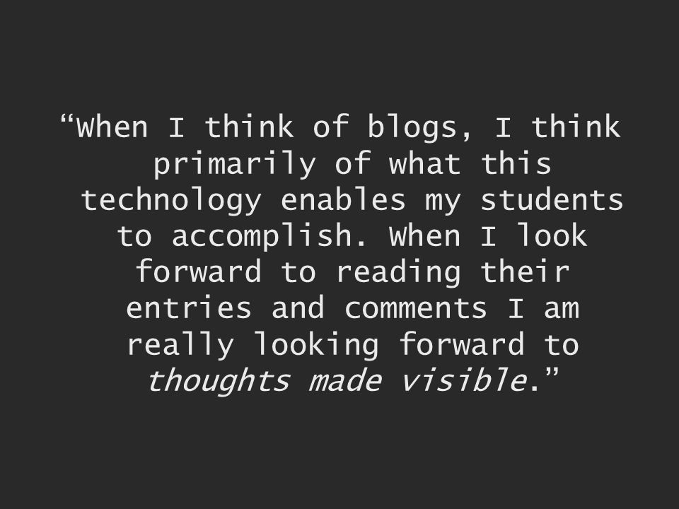 When I think of blogs, I think primarily of what this technology enables my students to accomplish.
