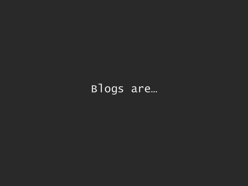 Blogs are…