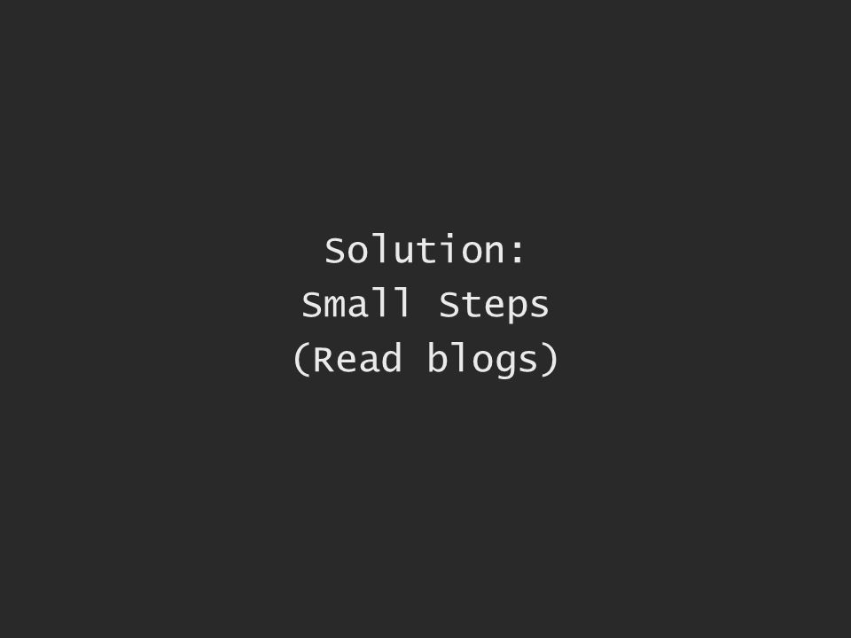 Solution: Small Steps (Read blogs)