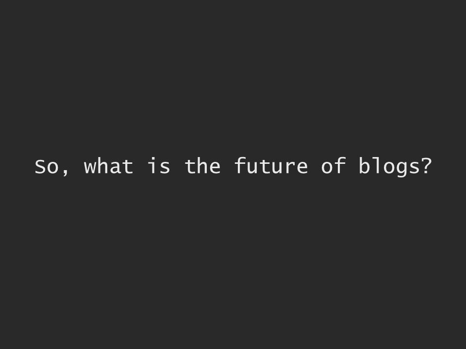 So, what is the future of blogs