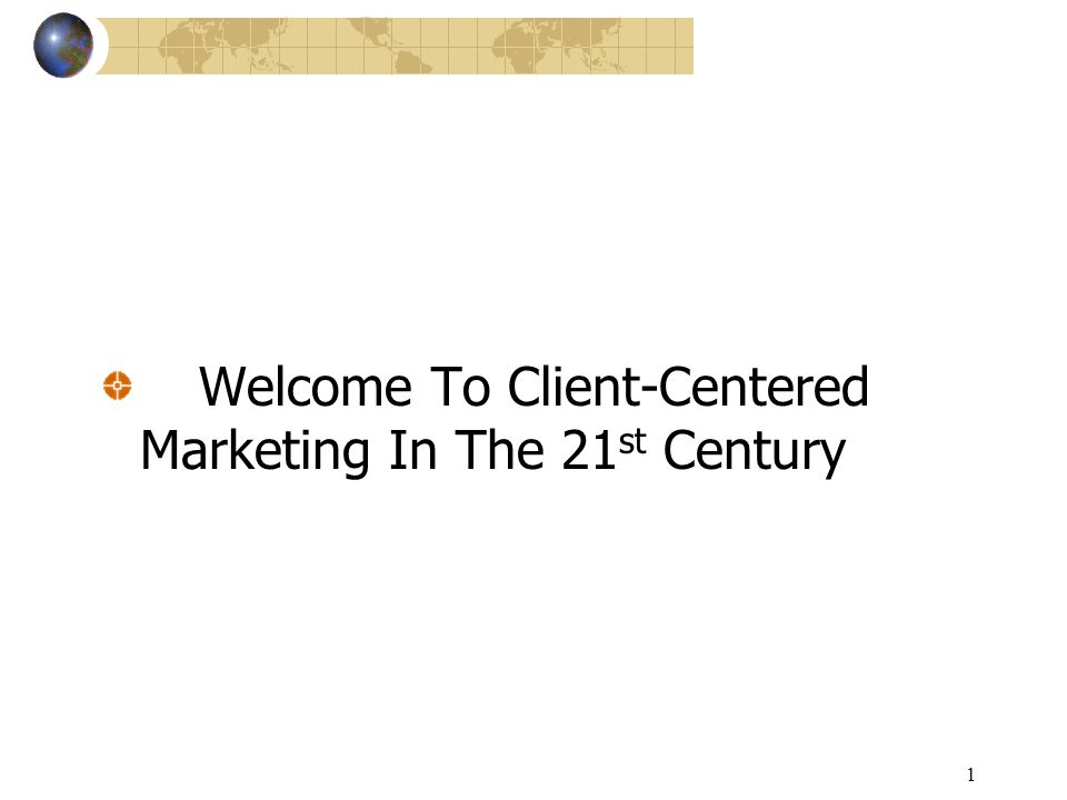 1 Welcome To Client-Centered Marketing In The 21 st Century