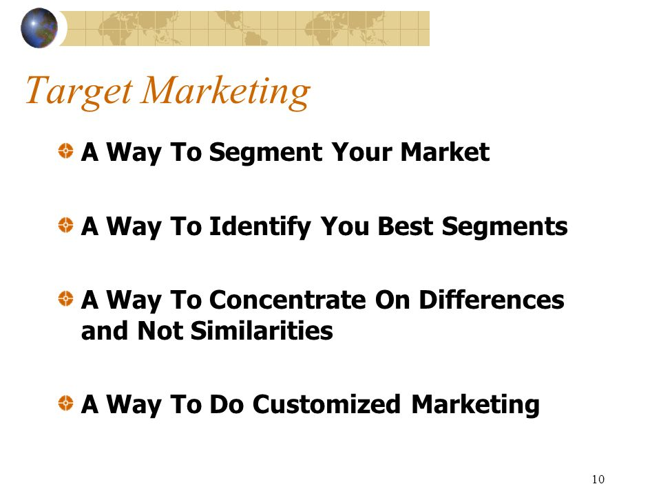 10 Target Marketing A Way To Segment Your Market A Way To Identify You Best Segments A Way To Concentrate On Differences and Not Similarities A Way To Do Customized Marketing