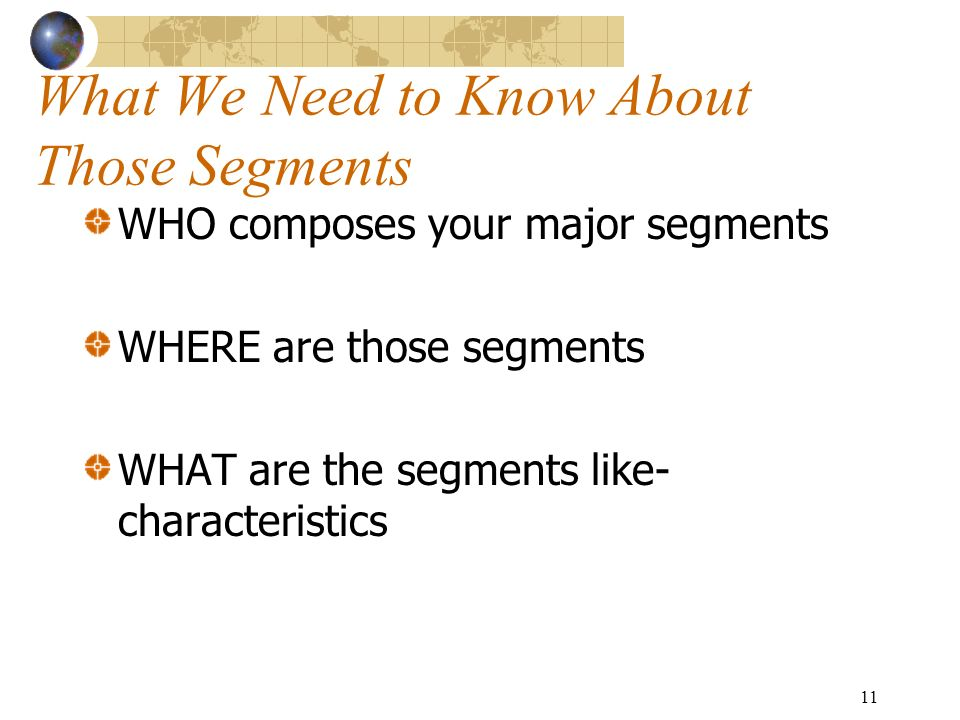 11 What We Need to Know About Those Segments WHO composes your major segments WHERE are those segments WHAT are the segments like- characteristics