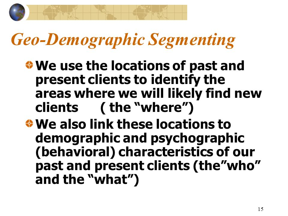 15 Geo-Demographic Segmenting We use the locations of past and present clients to identify the areas where we will likely find new clients ( the where) We also link these locations to demographic and psychographic (behavioral) characteristics of our past and present clients (thewho and the what)