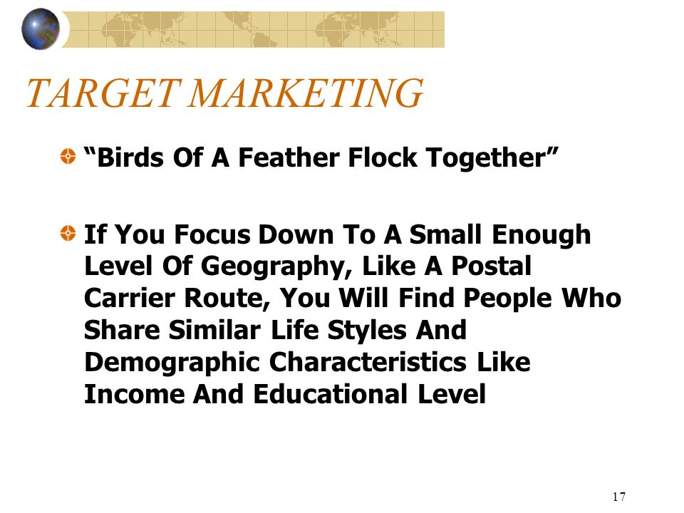 17 TARGET MARKETING Birds Of A Feather Flock Together If You Focus Down To A Small Enough Level Of Geography, Like A Postal Carrier Route, You Will Find People Who Share Similar Life Styles And Demographic Characteristics Like Income And Educational Level