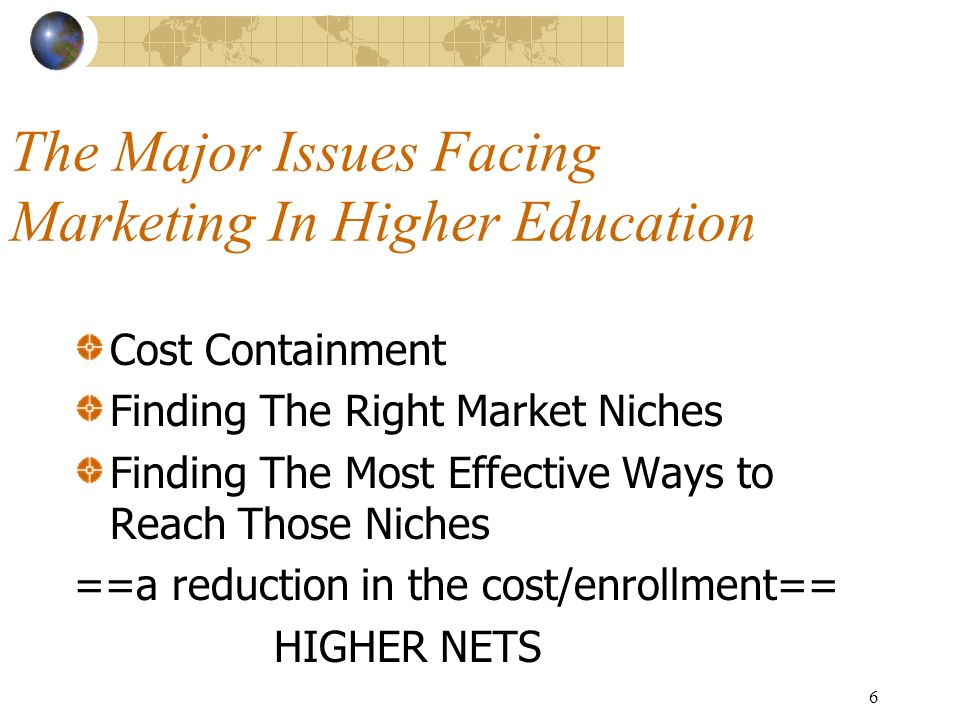 6 The Major Issues Facing Marketing In Higher Education Cost Containment Finding The Right Market Niches Finding The Most Effective Ways to Reach Those Niches ==a reduction in the cost/enrollment== HIGHER NETS