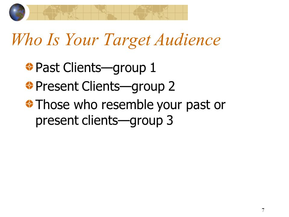 7 Who Is Your Target Audience Past Clientsgroup 1 Present Clientsgroup 2 Those who resemble your past or present clientsgroup 3