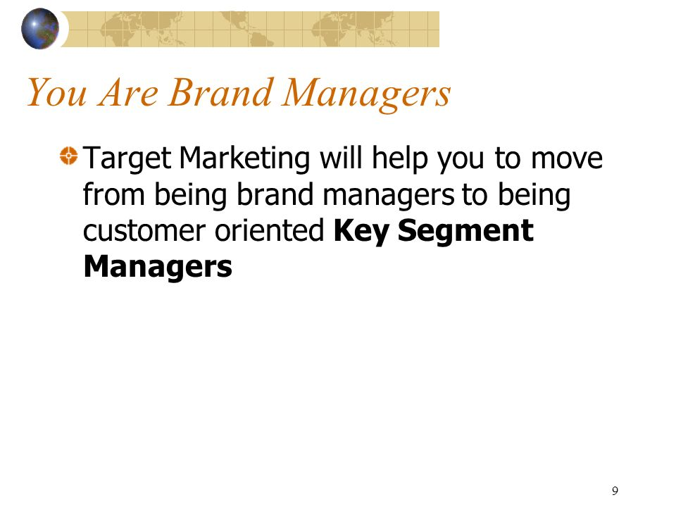 9 You Are Brand Managers Target Marketing will help you to move from being brand managers to being customer oriented Key Segment Managers