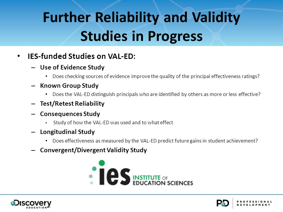 Further Reliability and Validity Studies in Progress IES-funded Studies on VAL-ED: – Use of Evidence Study Does checking sources of evidence improve the quality of the principal effectiveness ratings.