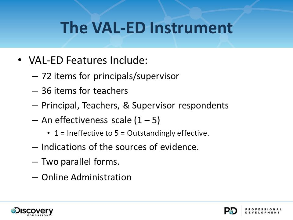 The VAL-ED Instrument VAL-ED Features Include: – 72 items for principals/supervisor – 36 items for teachers – Principal, Teachers, & Supervisor respondents – An effectiveness scale (1 – 5) 1 = Ineffective to 5 = Outstandingly effective.