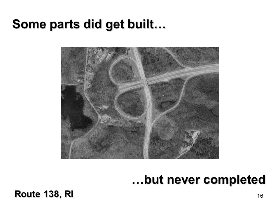 16 Some parts did get built… …but never completed Route 138, RI