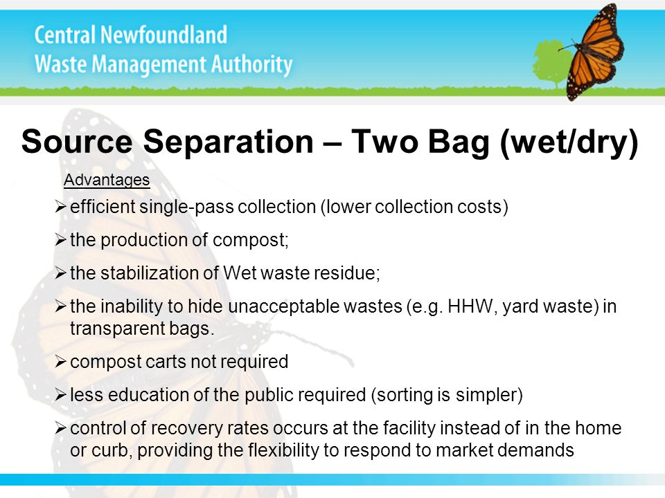 Source Separation – Two Bag (wet/dry) efficient single-pass collection (lower collection costs) the production of compost; the stabilization of Wet waste residue; the inability to hide unacceptable wastes (e.g.
