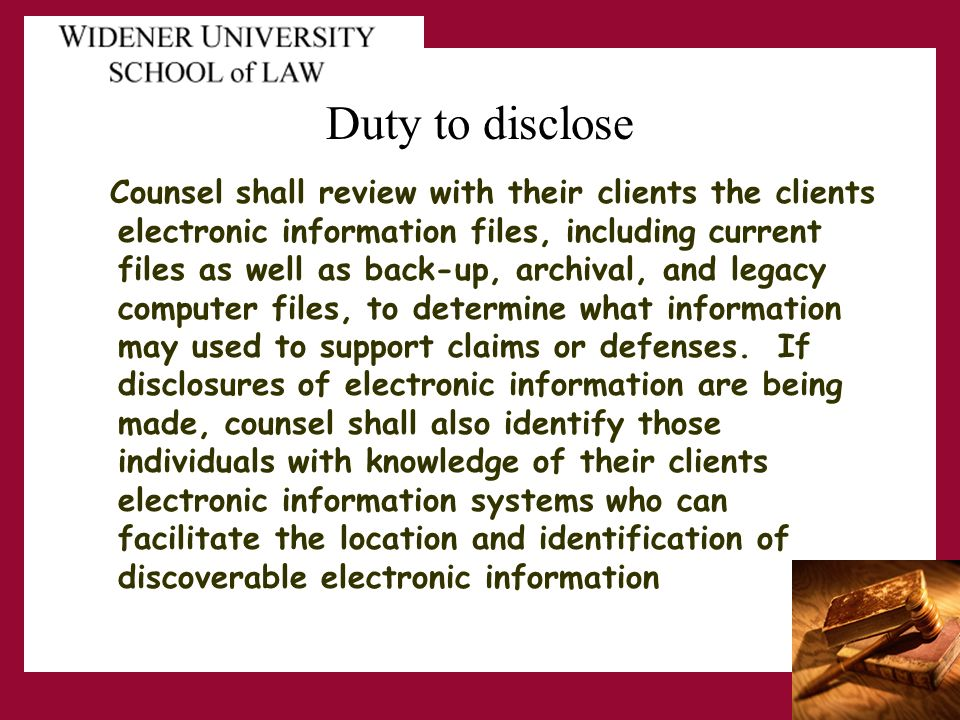 Duty to disclose Counsel shall review with their clients the clients electronic information files, including current files as well as back-up, archival, and legacy computer files, to determine what information may used to support claims or defenses.