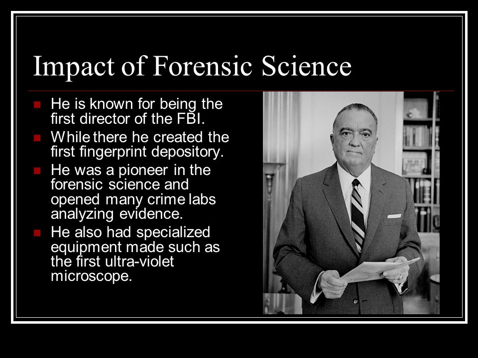 Impact of Forensic Science He is known for being the first director of the FBI.