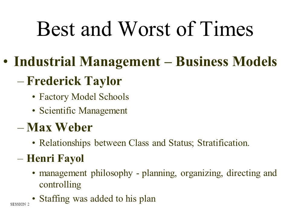Frederick Taylor (1856 – 1915) Bethlehem Steel Known as Father of Scientific Management Published Principals of Scientific Management in 1911 –Broke jobs down into their smallest movement –Increased workers output Schools are based on the Industrial Model as defined by Taylor SESSION 2