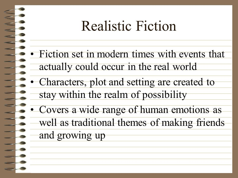 Realistic Fiction Fiction set in modern times with events that actually could occur in the real world Characters, plot and setting are created to stay within the realm of possibility Covers a wide range of human emotions as well as traditional themes of making friends and growing up