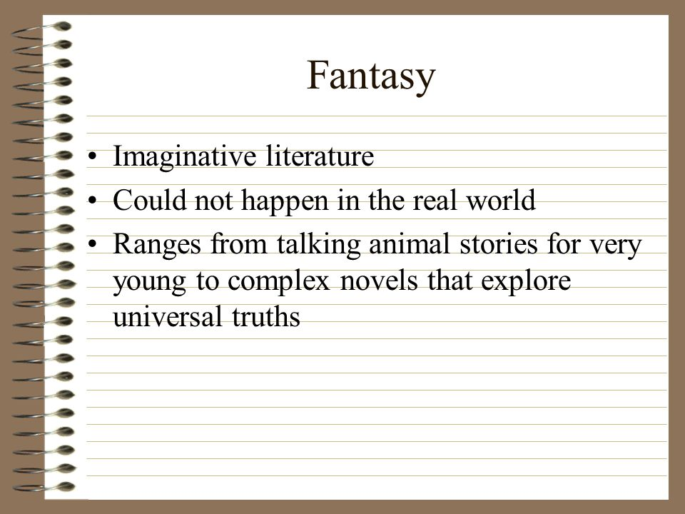 Fantasy Imaginative literature Could not happen in the real world Ranges from talking animal stories for very young to complex novels that explore universal truths