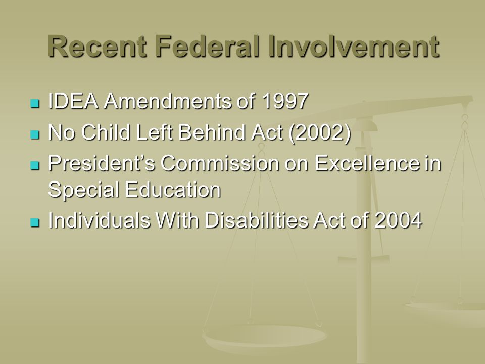 Recent Federal Involvement IDEA Amendments of 1997 IDEA Amendments of 1997 No Child Left Behind Act (2002) No Child Left Behind Act (2002) Presidents Commission on Excellence in Special Education Presidents Commission on Excellence in Special Education Individuals With Disabilities Act of 2004 Individuals With Disabilities Act of 2004