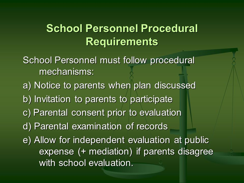 School Personnel Procedural Requirements School Personnel must follow procedural mechanisms: a) Notice to parents when plan discussed b) Invitation to parents to participate c) Parental consent prior to evaluation d) Parental examination of records e) Allow for independent evaluation at public expense (+ mediation) if parents disagree with school evaluation.