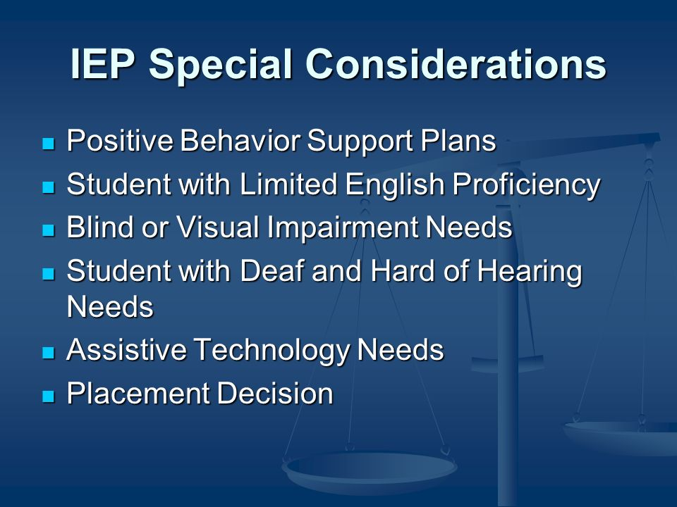 IEP Special Considerations Positive Behavior Support Plans Positive Behavior Support Plans Student with Limited English Proficiency Student with Limited English Proficiency Blind or Visual Impairment Needs Blind or Visual Impairment Needs Student with Deaf and Hard of Hearing Needs Student with Deaf and Hard of Hearing Needs Assistive Technology Needs Assistive Technology Needs Placement Decision Placement Decision