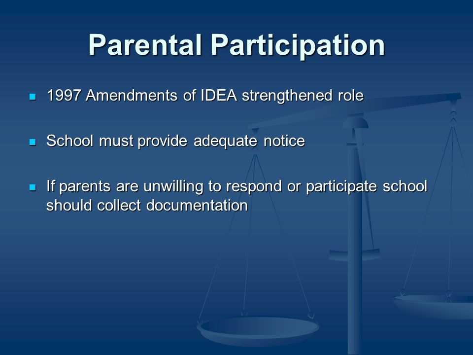 Parental Participation 1997 Amendments of IDEA strengthened role 1997 Amendments of IDEA strengthened role School must provide adequate notice School must provide adequate notice If parents are unwilling to respond or participate school should collect documentation If parents are unwilling to respond or participate school should collect documentation