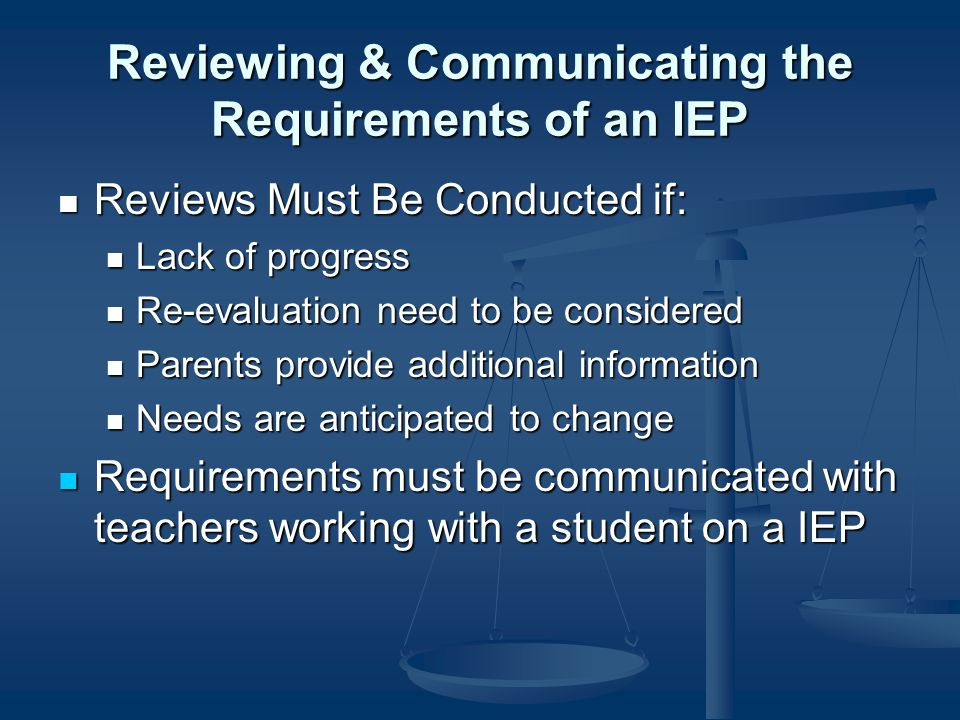 Reviewing & Communicating the Requirements of an IEP Reviews Must Be Conducted if: Reviews Must Be Conducted if: Lack of progress Lack of progress Re-evaluation need to be considered Re-evaluation need to be considered Parents provide additional information Parents provide additional information Needs are anticipated to change Needs are anticipated to change Requirements must be communicated with teachers working with a student on a IEP Requirements must be communicated with teachers working with a student on a IEP