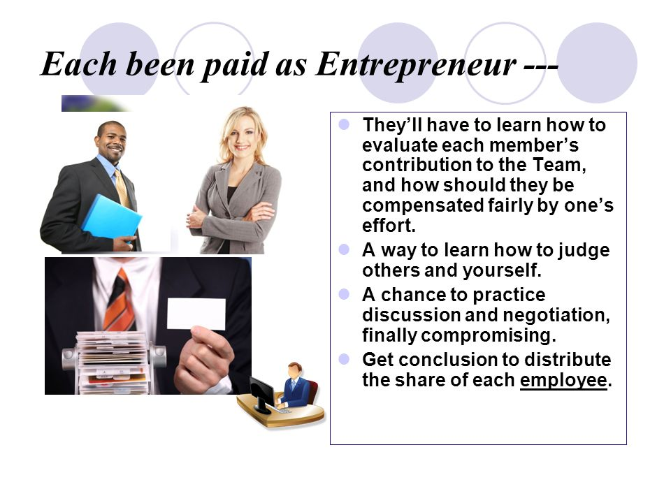 Each been paid as Entrepreneur --- Theyll have to learn how to evaluate each members contribution to the Team, and how should they be compensated fairly by ones effort.
