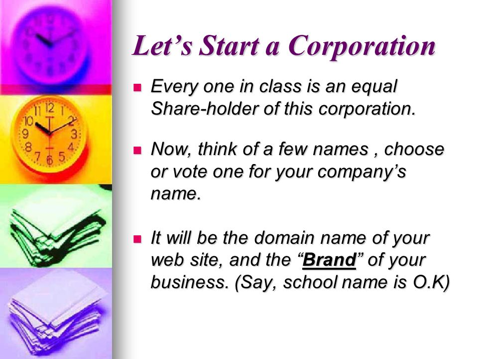 Lets Start a Corporation Every one in class is an equal Share-holder of this corporation.