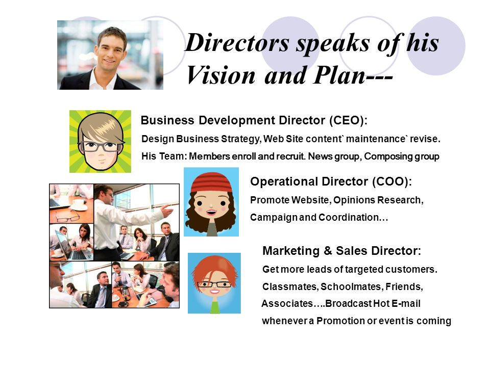 Directors speaks of his Vision and Plan--- Business Development Director (CEO): Design Business Strategy, Web Site content` maintenance` revise.
