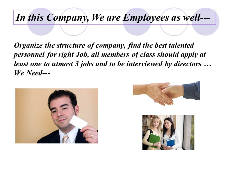 Organize the structure of company, find the best talented personnel for right Job, all members of class should apply at least one to utmost 3 jobs and to be interviewed by directors … We Need--- In this Company, We are Employees as well---