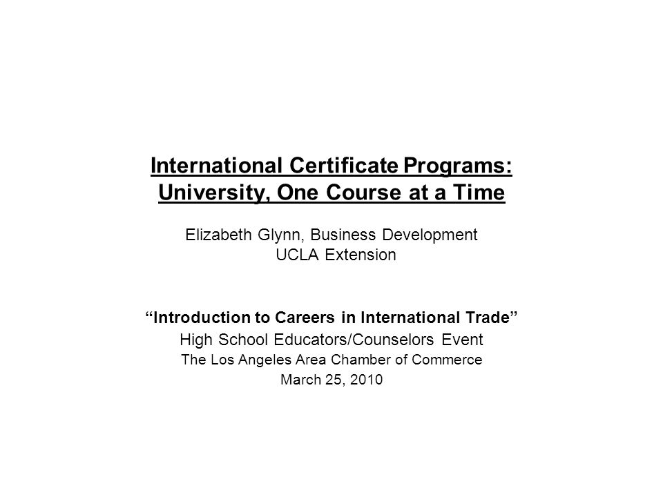 International Certificate Programs: University, One Course at a Time Elizabeth Glynn, Business Development UCLA Extension Introduction to Careers in International Trade High School Educators/Counselors Event The Los Angeles Area Chamber of Commerce March 25, 2010