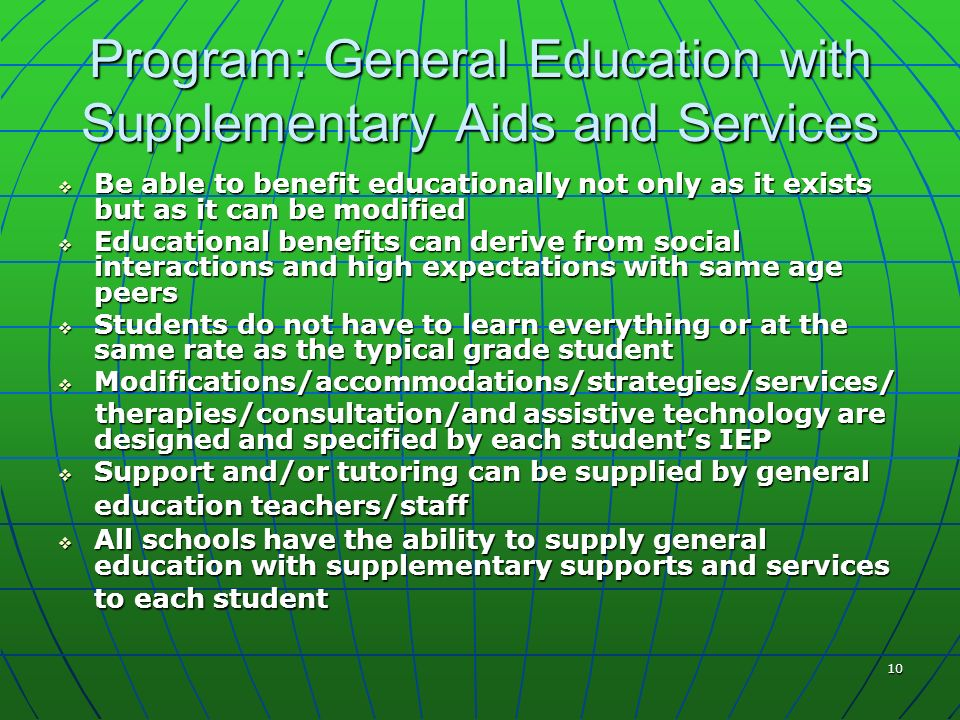 10 Program: General Education with Supplementary Aids and Services Be able to benefit educationally not only as it exists but as it can be modified Be able to benefit educationally not only as it exists but as it can be modified Educational benefits can derive from social interactions and high expectations with same age peers Educational benefits can derive from social interactions and high expectations with same age peers Students do not have to learn everything or at the same rate as the typical grade student Students do not have to learn everything or at the same rate as the typical grade student Modifications/accommodations/strategies/services/ Modifications/accommodations/strategies/services/ therapies/consultation/and assistive technology are designed and specified by each students IEP therapies/consultation/and assistive technology are designed and specified by each students IEP Support and/or tutoring can be supplied by general education teachers/staff Support and/or tutoring can be supplied by general education teachers/staff All schools have the ability to supply general education with supplementary supports and services to each student All schools have the ability to supply general education with supplementary supports and services to each student