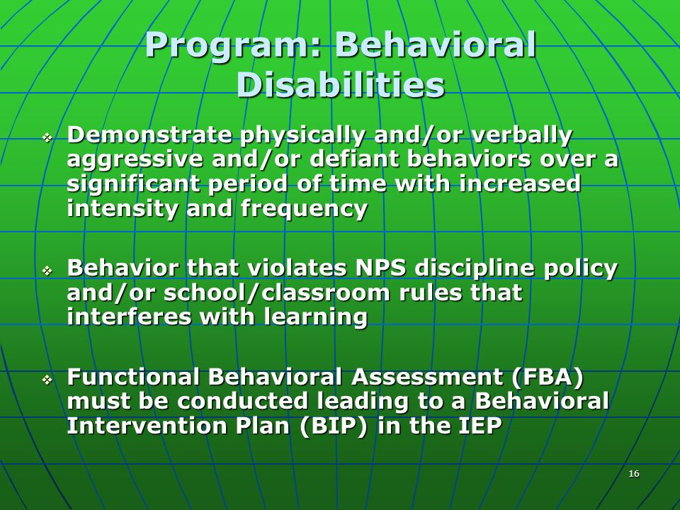 16 Program: Behavioral Disabilities Demonstrate physically and/or verbally aggressive and/or defiant behaviors over a significant period of time with increased intensity and frequency Demonstrate physically and/or verbally aggressive and/or defiant behaviors over a significant period of time with increased intensity and frequency Behavior that violates NPS discipline policy and/or school/classroom rules that interferes with learning Behavior that violates NPS discipline policy and/or school/classroom rules that interferes with learning Functional Behavioral Assessment (FBA) must be conducted leading to a Behavioral Intervention Plan (BIP) in the IEP Functional Behavioral Assessment (FBA) must be conducted leading to a Behavioral Intervention Plan (BIP) in the IEP