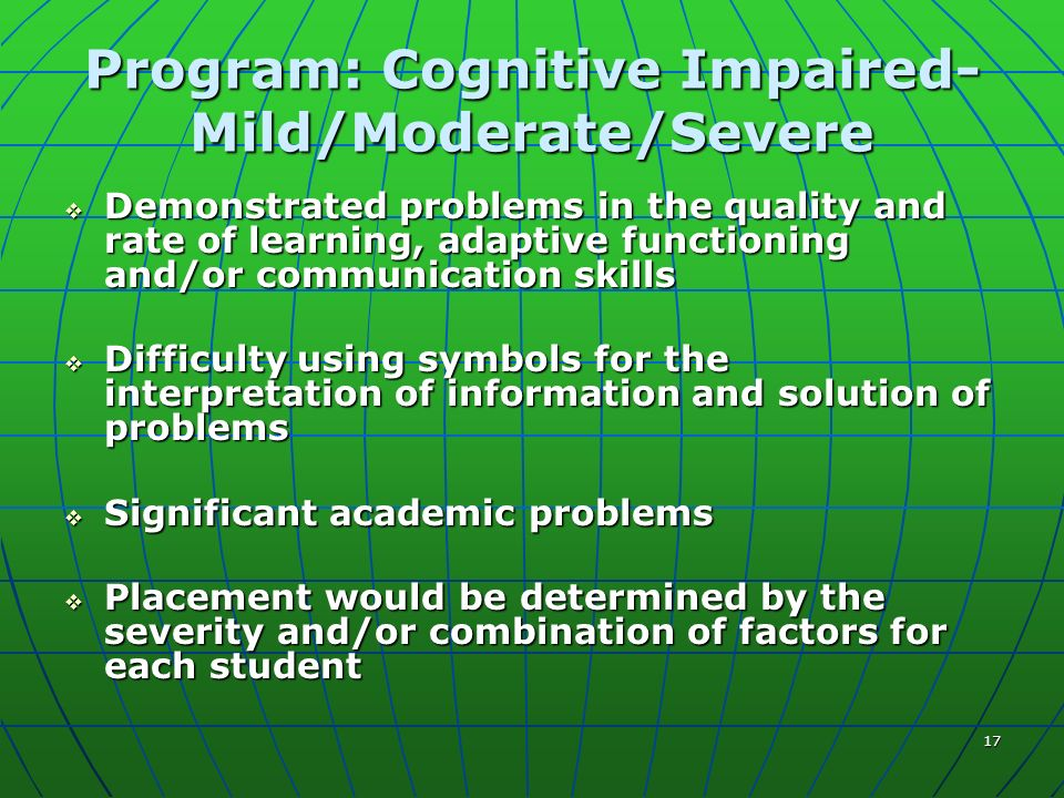 17 Program: Cognitive Impaired- Mild/Moderate/Severe Demonstrated problems in the quality and rate of learning, adaptive functioning and/or communication skills Demonstrated problems in the quality and rate of learning, adaptive functioning and/or communication skills Difficulty using symbols for the interpretation of information and solution of problems Difficulty using symbols for the interpretation of information and solution of problems Significant academic problems Significant academic problems Placement would be determined by the severity and/or combination of factors for each student Placement would be determined by the severity and/or combination of factors for each student