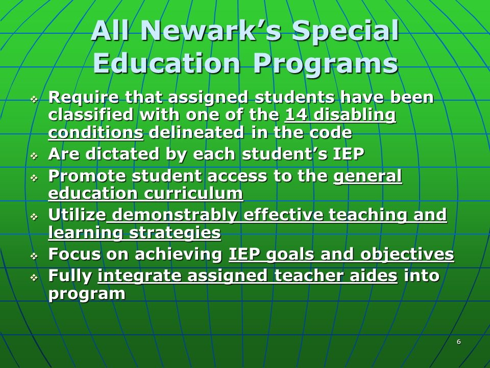 6 All Newarks Special Education Programs Require that assigned students have been classified with one of the 14 disabling conditions delineated in the code Require that assigned students have been classified with one of the 14 disabling conditions delineated in the code Are dictated by each students IEP Are dictated by each students IEP Promote student access to the general education curriculum Promote student access to the general education curriculum Utilize demonstrably effective teaching and learning strategies Utilize demonstrably effective teaching and learning strategies Focus on achieving IEP goals and objectives Focus on achieving IEP goals and objectives Fully integrate assigned teacher aides into program Fully integrate assigned teacher aides into program