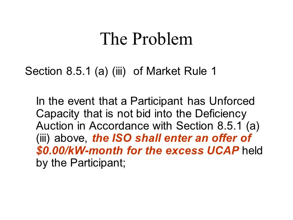 The Problem Section (a) (iii) of Market Rule 1 In the event that a Participant has Unforced Capacity that is not bid into the Deficiency Auction in Accordance with Section (a) (iii) above, the ISO shall enter an offer of $0.00/kW-month for the excess UCAP held by the Participant;