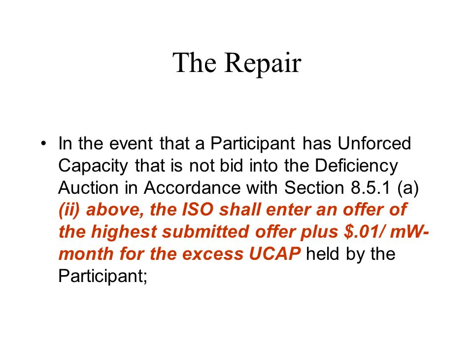The Repair In the event that a Participant has Unforced Capacity that is not bid into the Deficiency Auction in Accordance with Section (a) (ii) above, the ISO shall enter an offer of the highest submitted offer plus $.01/ mW- month for the excess UCAP held by the Participant;