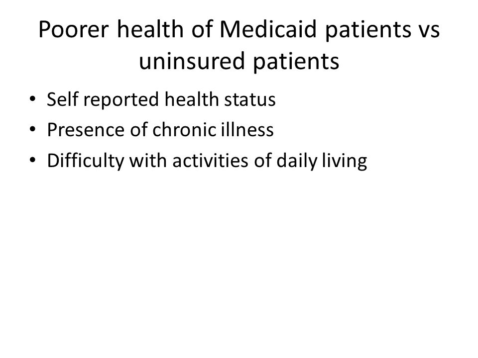 Poorer health of Medicaid patients vs uninsured patients Self reported health status Presence of chronic illness Difficulty with activities of daily living