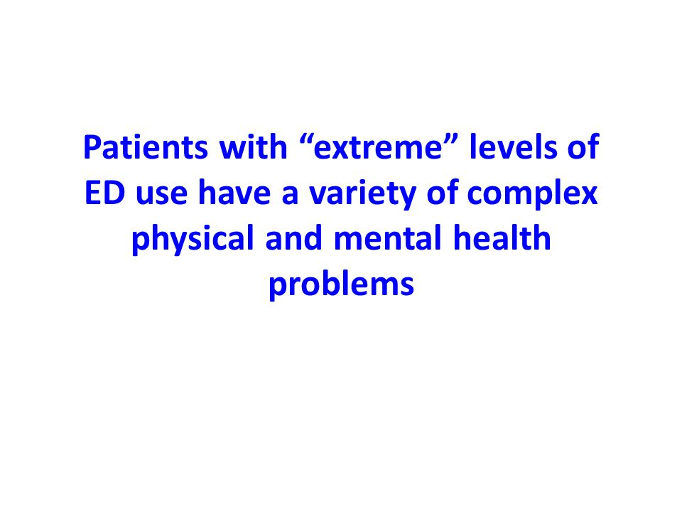 Patients with extreme levels of ED use have a variety of complex physical and mental health problems