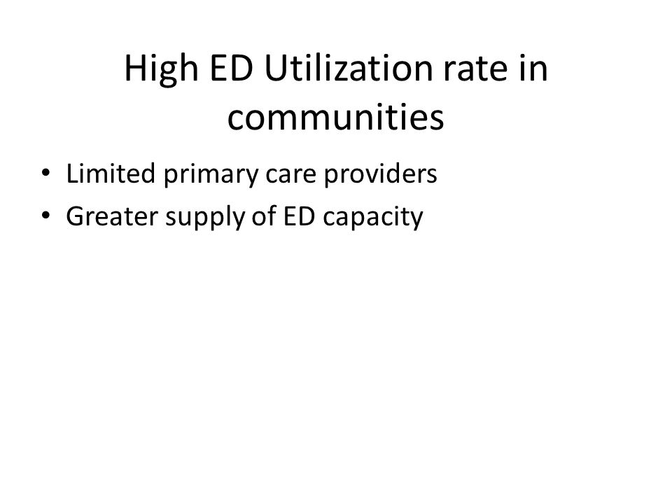 High ED Utilization rate in communities Limited primary care providers Greater supply of ED capacity