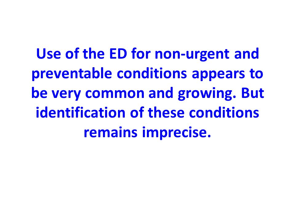 Use of the ED for non-urgent and preventable conditions appears to be very common and growing.