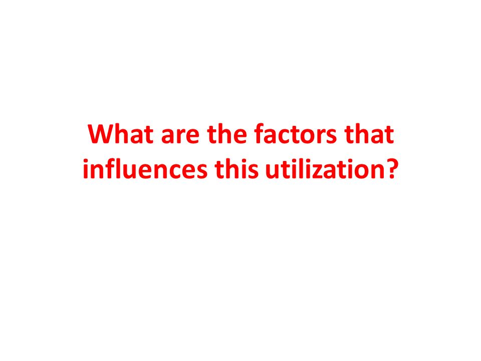 What are the factors that influences this utilization