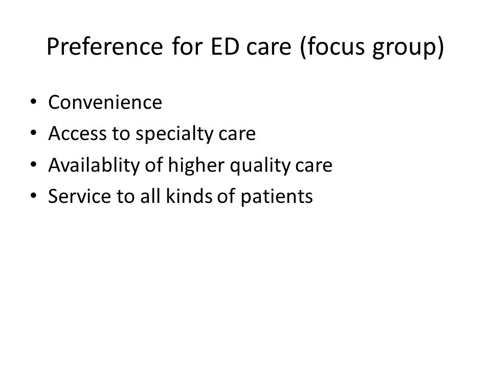Preference for ED care (focus group) Convenience Access to specialty care Availablity of higher quality care Service to all kinds of patients